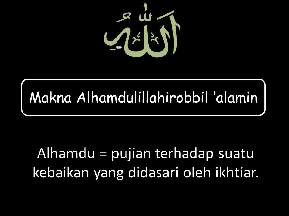 Alhamdu = pujian terhadap suatu kebaikan yang didasari oleh ikhtiar.