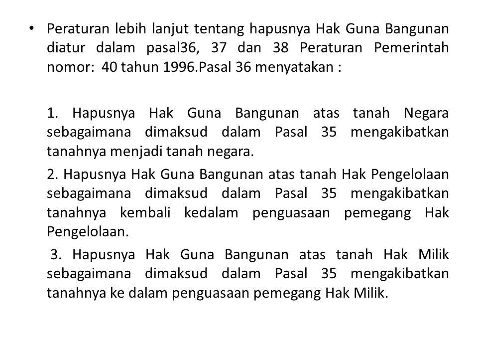 Peraturan lebih lanjut tentang hapusnya Hak Guna Bangunan diatur dalam pasal36, 37 dan 38 Peraturan Pemerintah nomor: 40 tahun 1996.Pasal 36 menyatakan :