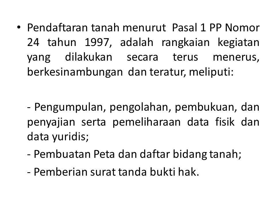 Pendaftaran tanah menurut Pasal 1 PP Nomor 24 tahun 1997, adalah rangkaian kegiatan yang dilakukan secara terus menerus, berkesinambungan dan teratur, meliputi: