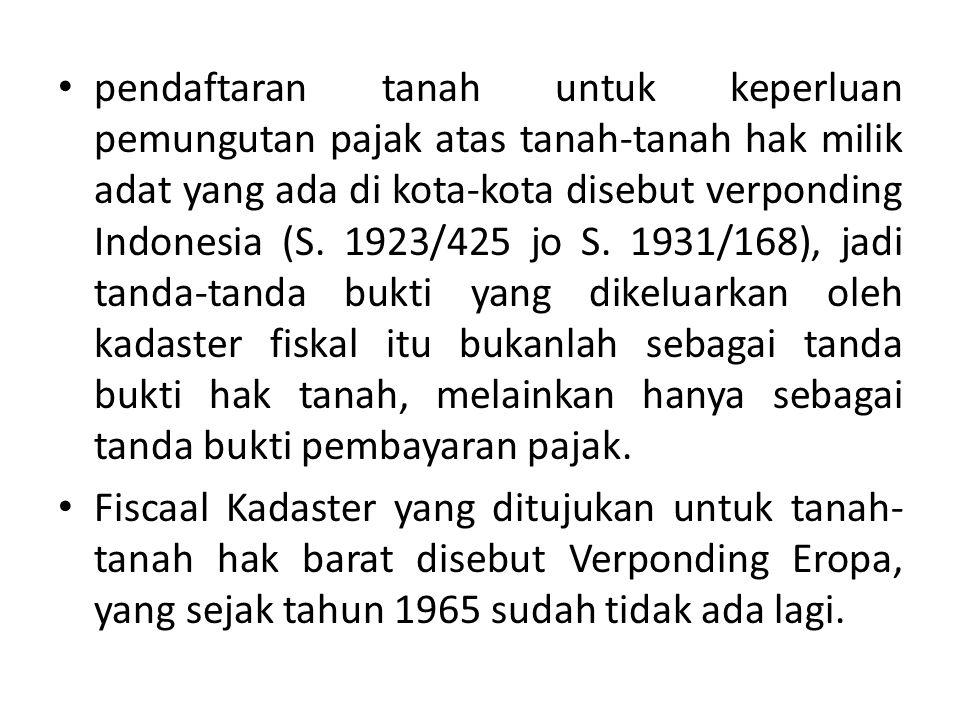pendaftaran tanah untuk keperluan pemungutan pajak atas tanah-tanah hak milik adat yang ada di kota-kota disebut verponding Indonesia (S. 1923/425 jo S. 1931/168), jadi tanda-tanda bukti yang dikeluarkan oleh kadaster fiskal itu bukanlah sebagai tanda bukti hak tanah, melainkan hanya sebagai tanda bukti pembayaran pajak.