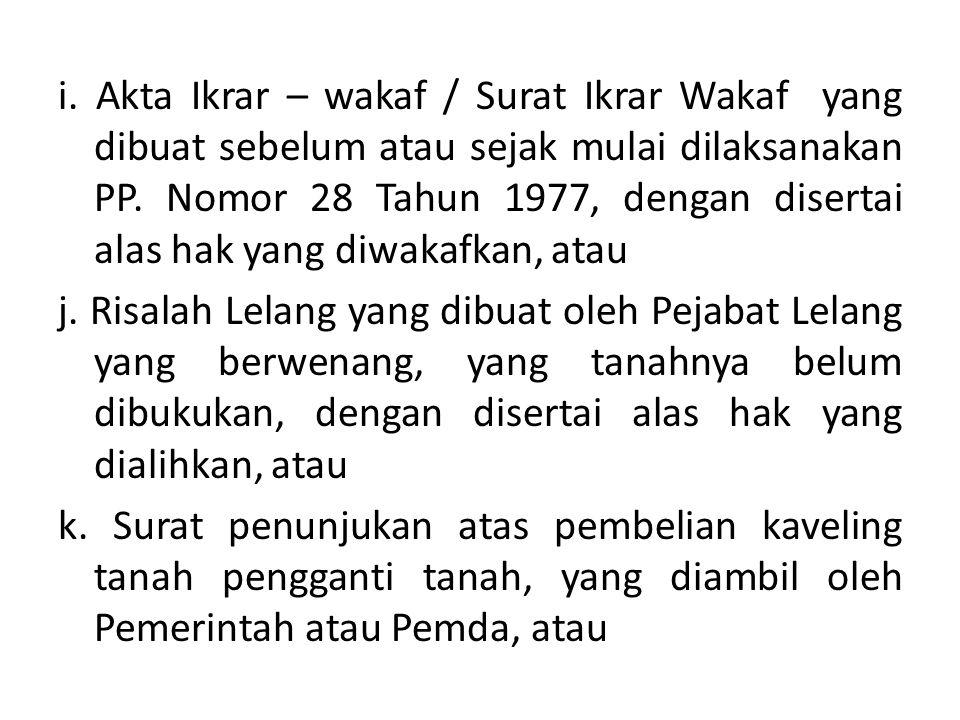i. Akta Ikrar – wakaf / Surat Ikrar Wakaf yang dibuat sebelum atau sejak mulai dilaksanakan PP. Nomor 28 Tahun 1977, dengan disertai alas hak yang diwakafkan, atau
