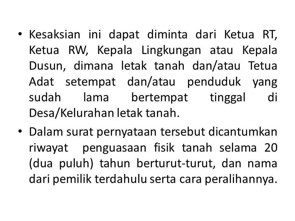 Kesaksian ini dapat diminta dari Ketua RT, Ketua RW, Kepala Lingkungan atau Kepala Dusun, dimana letak tanah dan/atau Tetua Adat setempat dan/atau penduduk yang sudah lama bertempat tinggal di Desa/Kelurahan letak tanah.