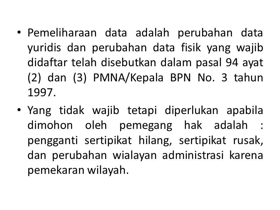 Pemeliharaan data adalah perubahan data yuridis dan perubahan data fisik yang wajib didaftar telah disebutkan dalam pasal 94 ayat (2) dan (3) PMNA/Kepala BPN No. 3 tahun 1997.
