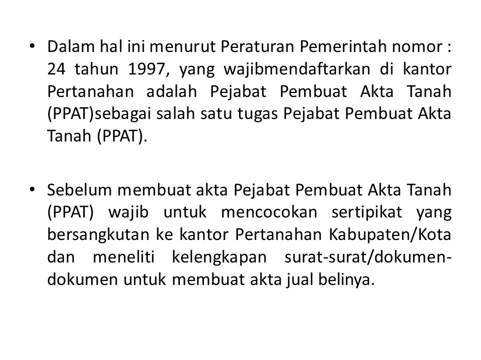 Dalam hal ini menurut Peraturan Pemerintah nomor : 24 tahun 1997, yang wajibmendaftarkan di kantor Pertanahan adalah Pejabat Pembuat Akta Tanah (PPAT)sebagai salah satu tugas Pejabat Pembuat Akta Tanah (PPAT).