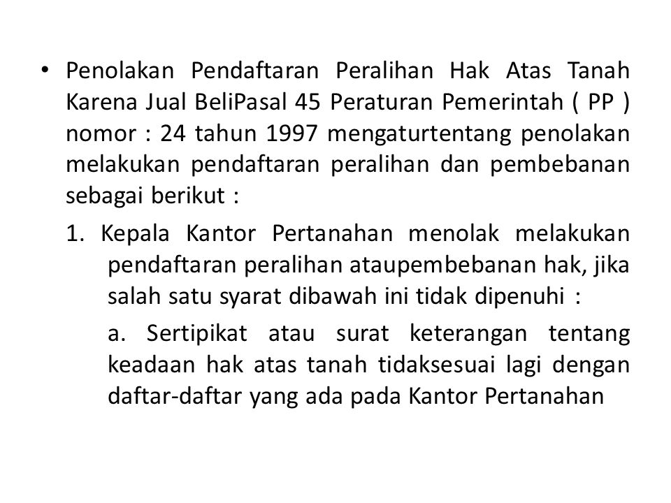 Penolakan Pendaftaran Peralihan Hak Atas Tanah Karena Jual BeliPasal 45 Peraturan Pemerintah ( PP ) nomor : 24 tahun 1997 mengaturtentang penolakan melakukan pendaftaran peralihan dan pembebanan sebagai berikut :