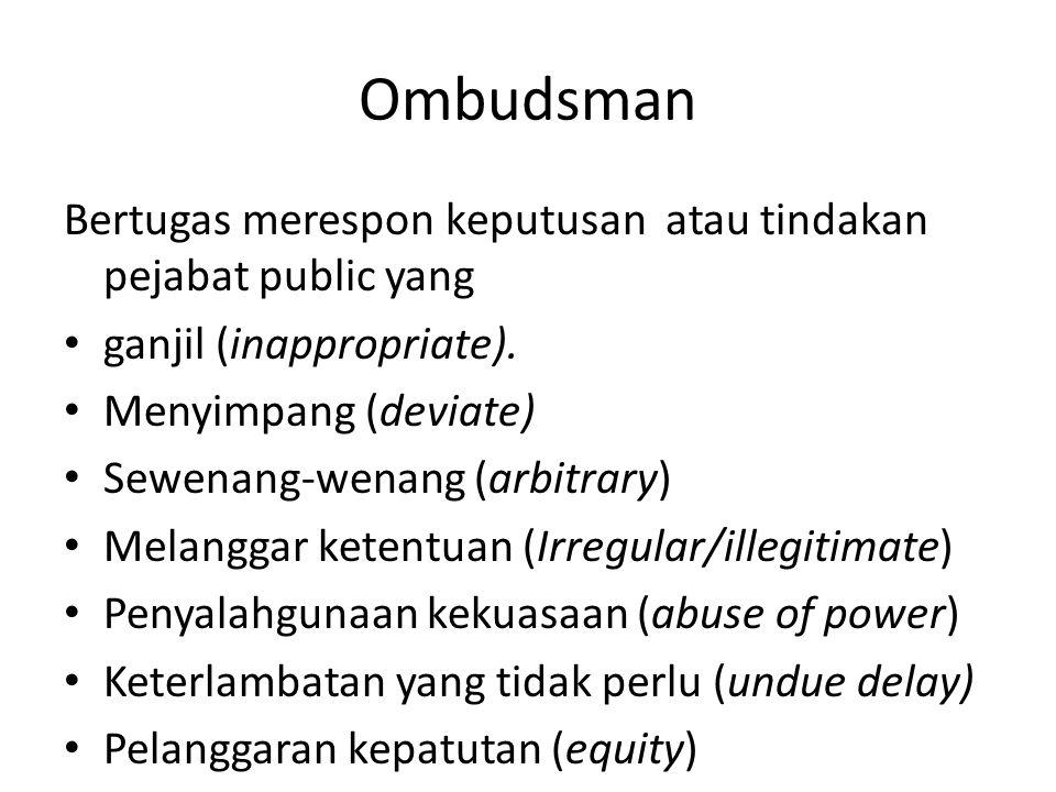 Ombudsman Bertugas merespon keputusan atau tindakan pejabat public yang. ganjil (inappropriate). Menyimpang (deviate)