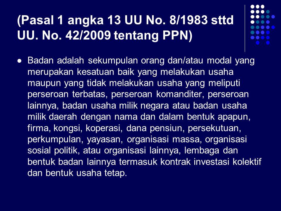 (Pasal 1 angka 13 UU No. 8/1983 sttd UU. No. 42/2009 tentang PPN)