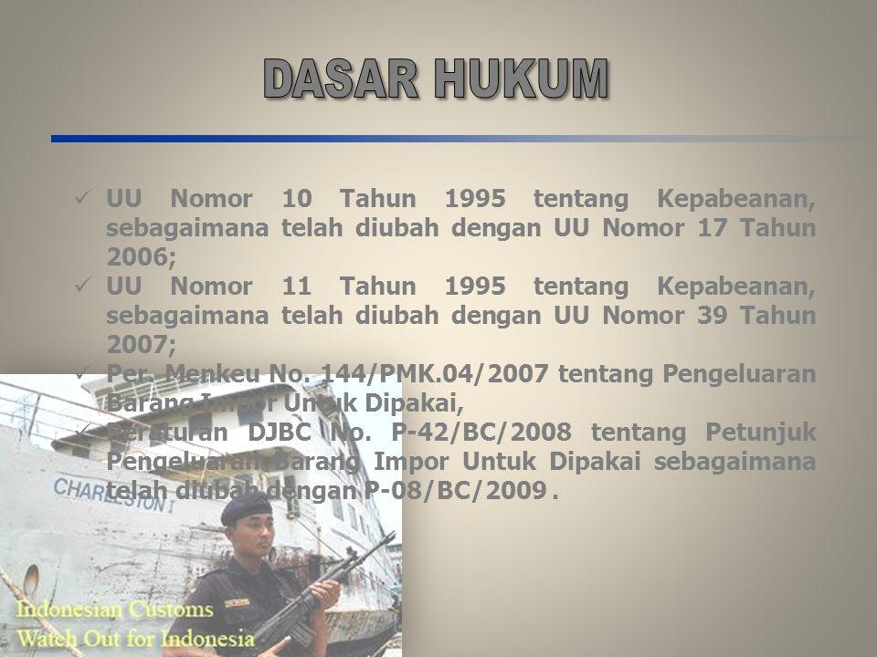 DASAR HUKUM UU Nomor 10 Tahun 1995 tentang Kepabeanan, sebagaimana telah diubah dengan UU Nomor 17 Tahun 2006;