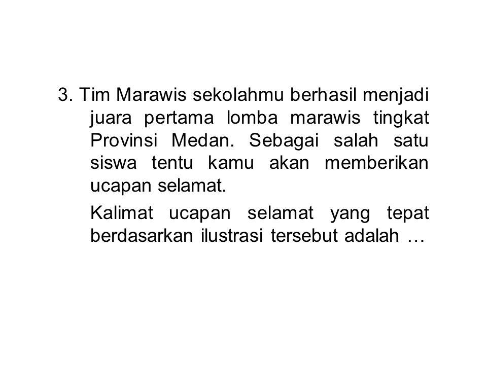 3. Tim Marawis sekolahmu berhasil menjadi juara pertama lomba marawis tingkat Provinsi Medan. Sebagai salah satu siswa tentu kamu akan memberikan ucapan selamat.