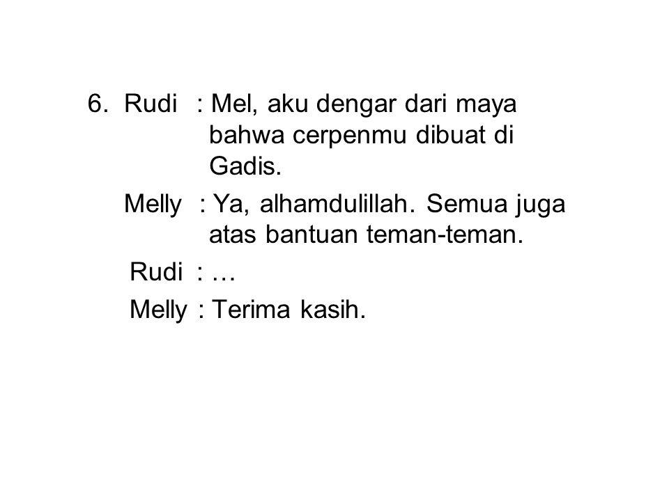 6. Rudi : Mel, aku dengar dari maya bahwa cerpenmu dibuat di Gadis.