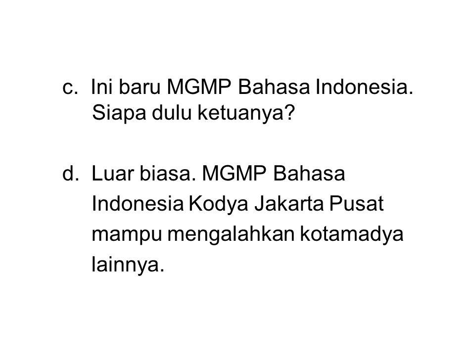 c. Ini baru MGMP Bahasa Indonesia. Siapa dulu ketuanya