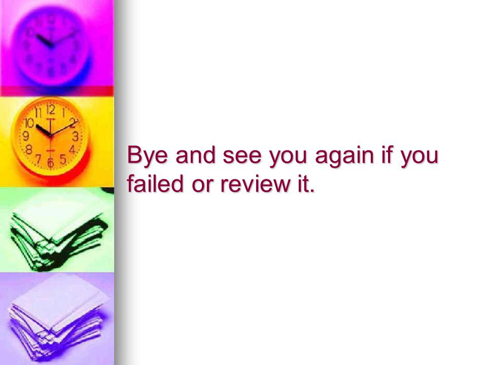 Bye and see you again if you failed or review it.