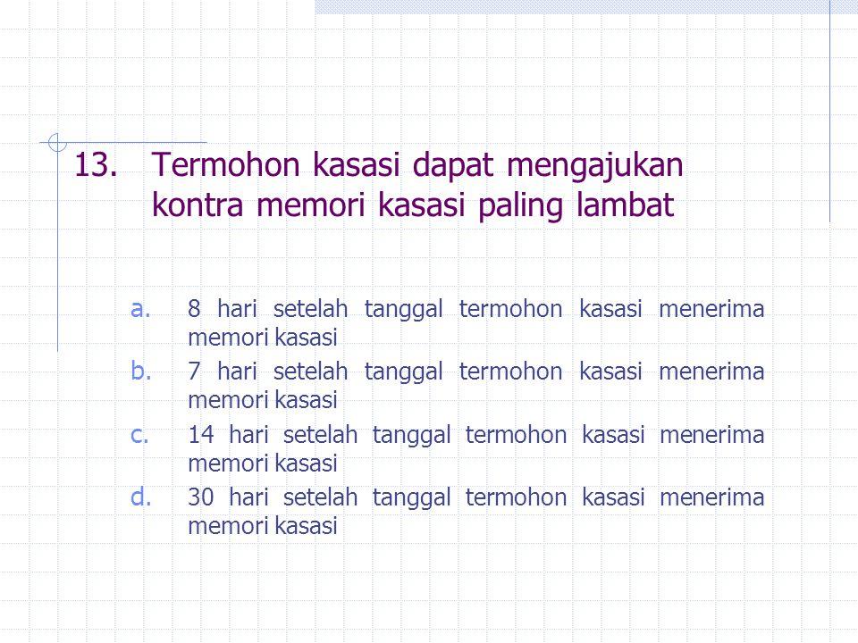 13. Termohon kasasi dapat mengajukan kontra memori kasasi paling lambat