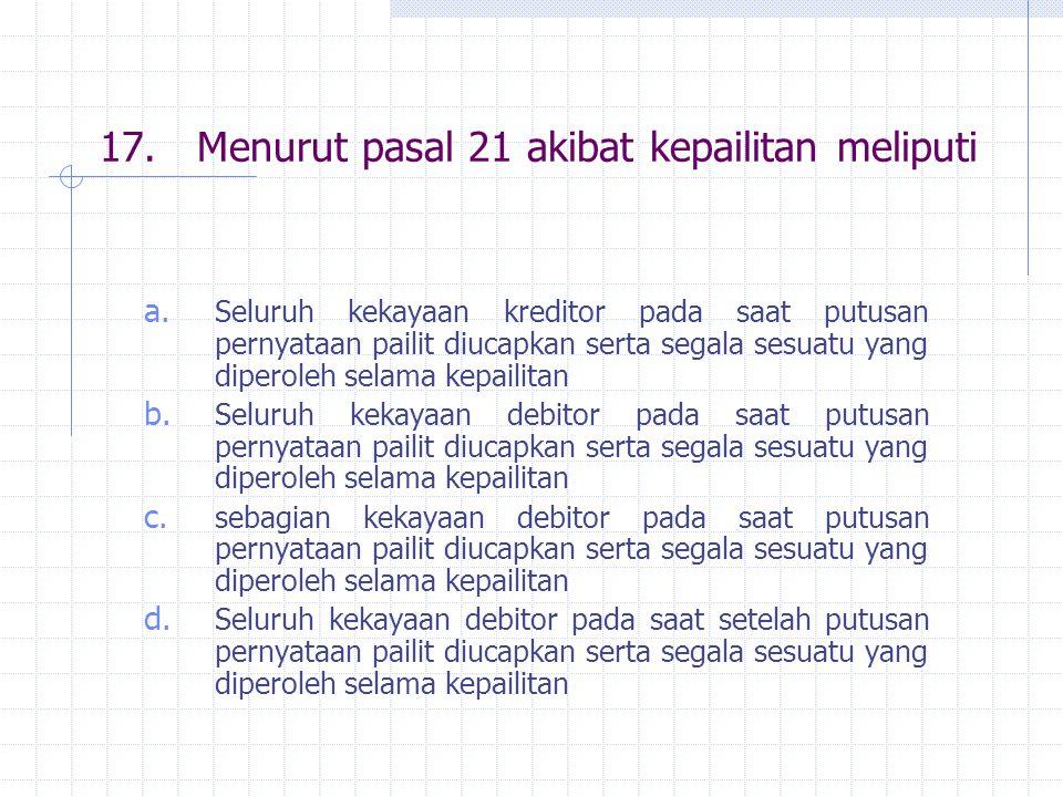 17. Menurut pasal 21 akibat kepailitan meliputi