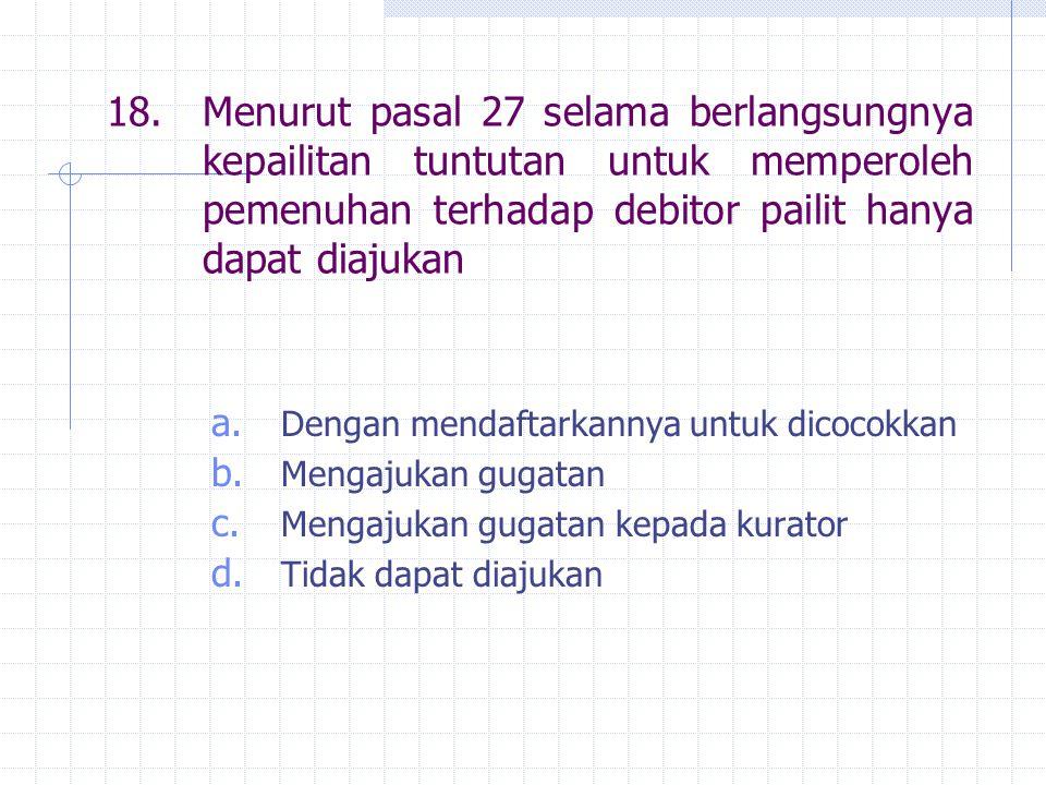 18. Menurut pasal 27 selama berlangsungnya kepailitan tuntutan untuk memperoleh pemenuhan terhadap debitor pailit hanya dapat diajukan