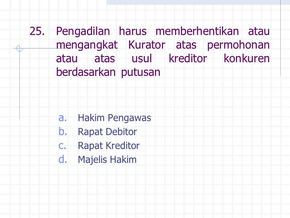 25. Pengadilan harus memberhentikan atau mengangkat Kurator atas permohonan atau atas usul kreditor konkuren berdasarkan putusan