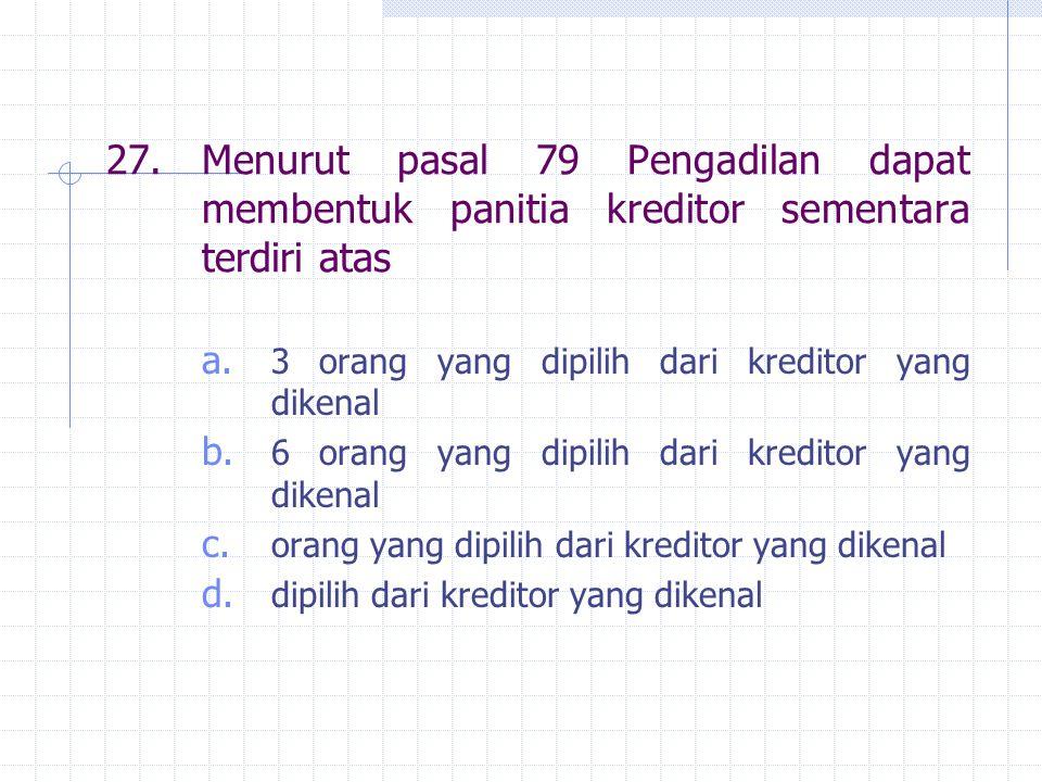27. Menurut pasal 79 Pengadilan dapat membentuk panitia kreditor sementara terdiri atas