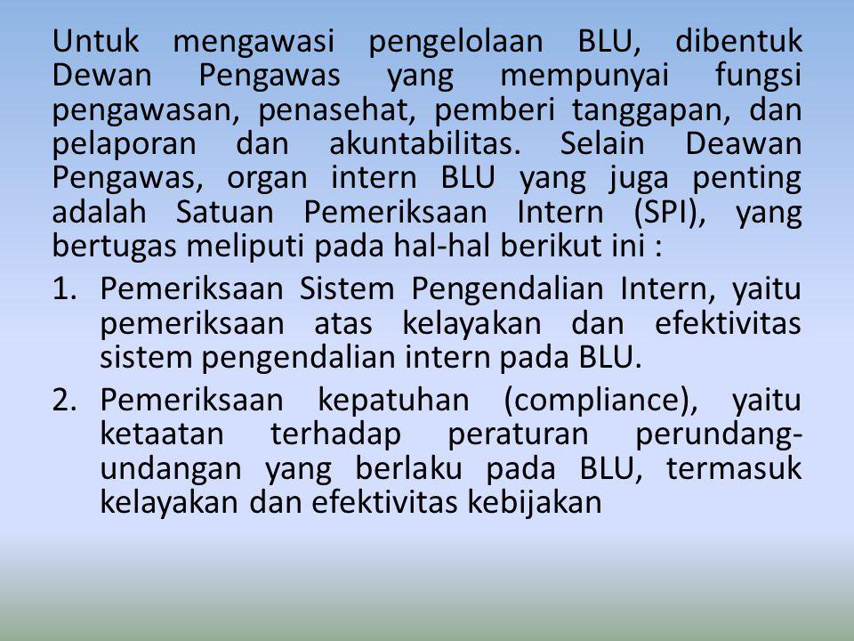 Untuk mengawasi pengelolaan BLU, dibentuk Dewan Pengawas yang mempunyai fungsi pengawasan, penasehat, pemberi tanggapan, dan pelaporan dan akuntabilitas. Selain Deawan Pengawas, organ intern BLU yang juga penting adalah Satuan Pemeriksaan Intern (SPI), yang bertugas meliputi pada hal-hal berikut ini :