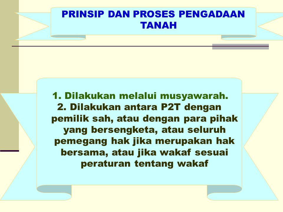 PRINSIP DAN PROSES PENGADAAN TANAH 1. Dilakukan melalui musyawarah.