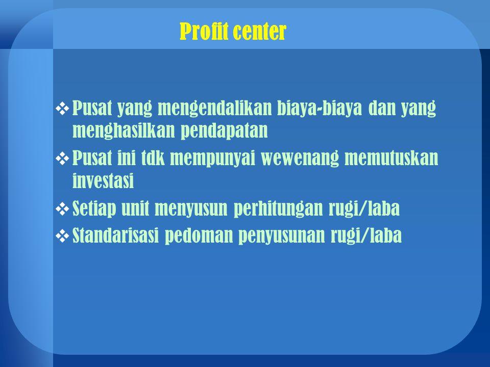 Profit center Pusat yang mengendalikan biaya-biaya dan yang menghasilkan pendapatan. Pusat ini tdk mempunyai wewenang memutuskan investasi.