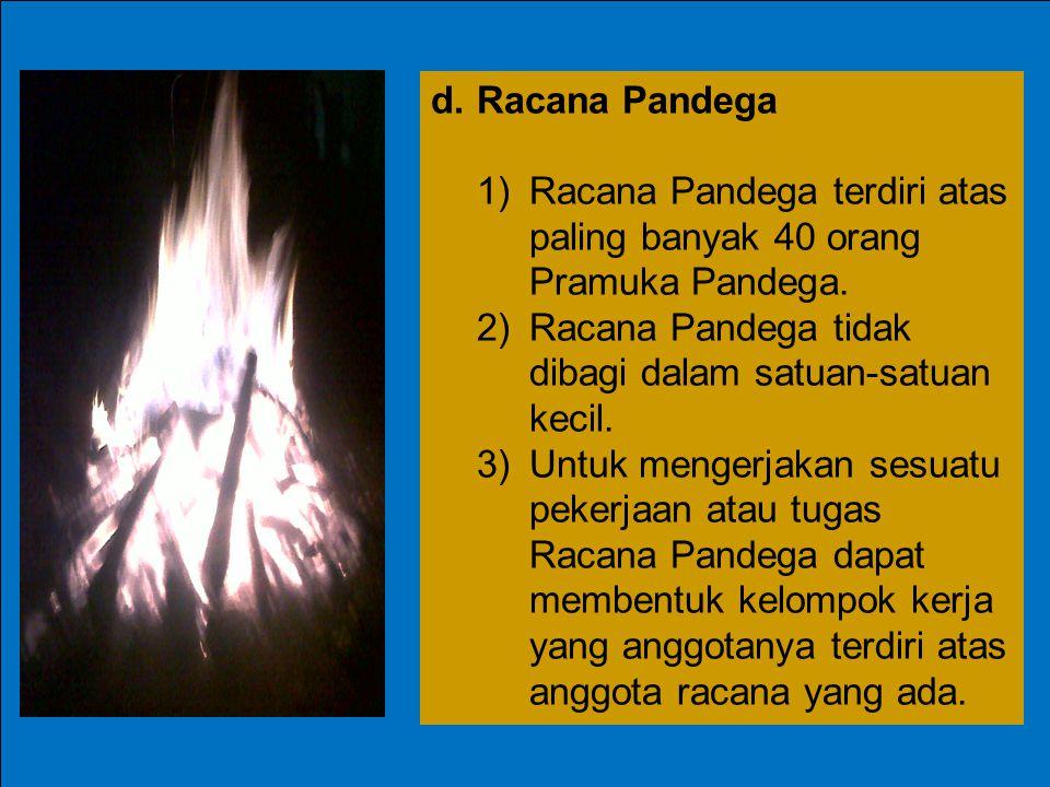 d. Racana Pandega 1) Racana Pandega terdiri atas paling banyak 40 orang Pramuka Pandega. 2) Racana Pandega tidak dibagi dalam satuan-satuan kecil.