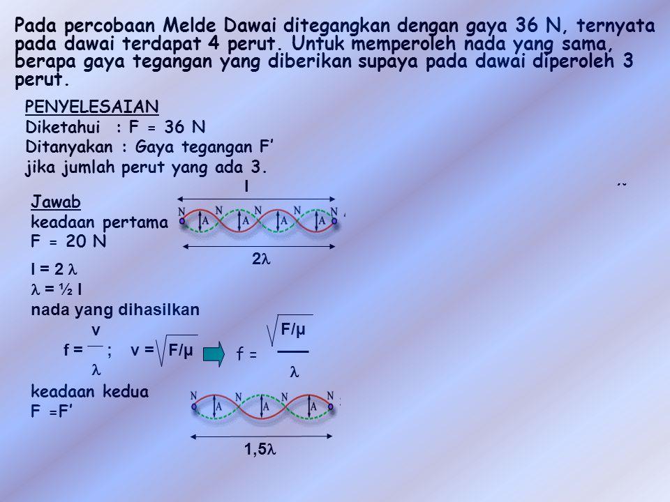 Pada percobaan Melde Dawai ditegangkan dengan gaya 36 N, ternyata pada dawai terdapat 4 perut. Untuk memperoleh nada yang sama, berapa gaya tegangan yang diberikan supaya pada dawai diperoleh 3 perut.