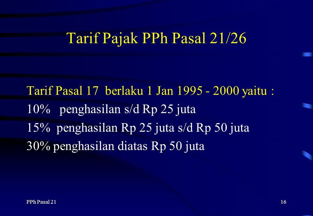 Tarif Pajak PPh Pasal 21/26 Tarif Pasal 17 berlaku 1 Jan 1995 - 2000 yaitu : 10% penghasilan s/d Rp 25 juta.