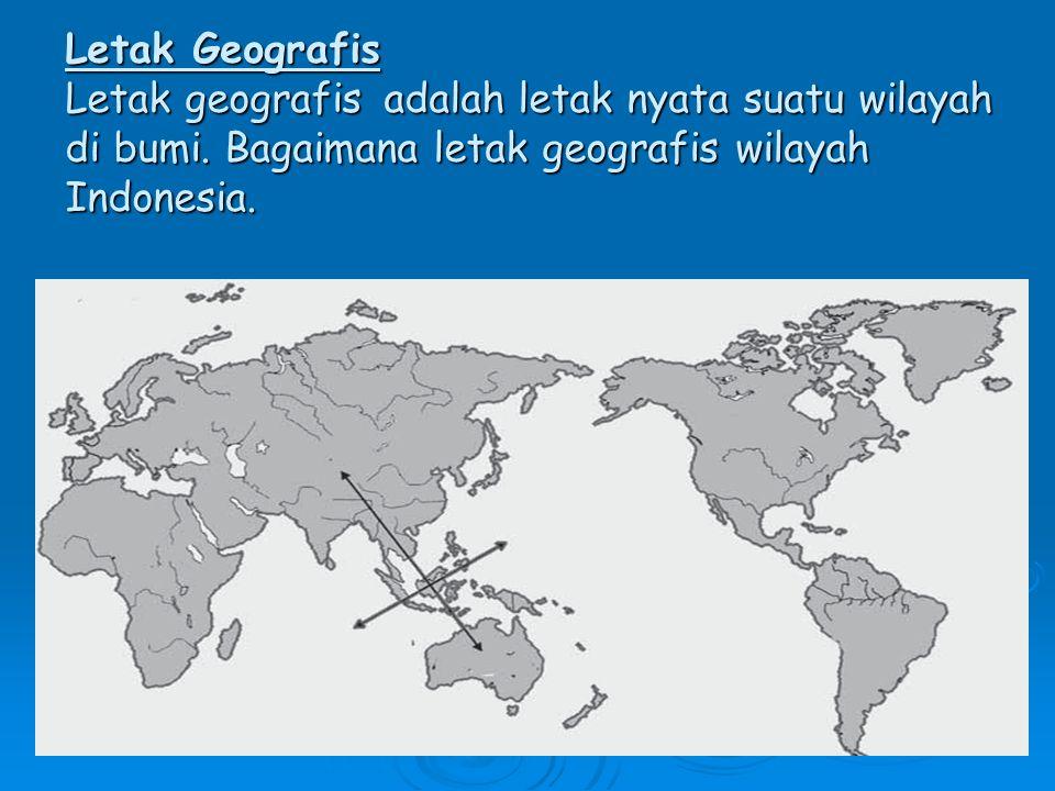 Letak Geografis Letak geografis adalah letak nyata suatu wilayah di bumi.