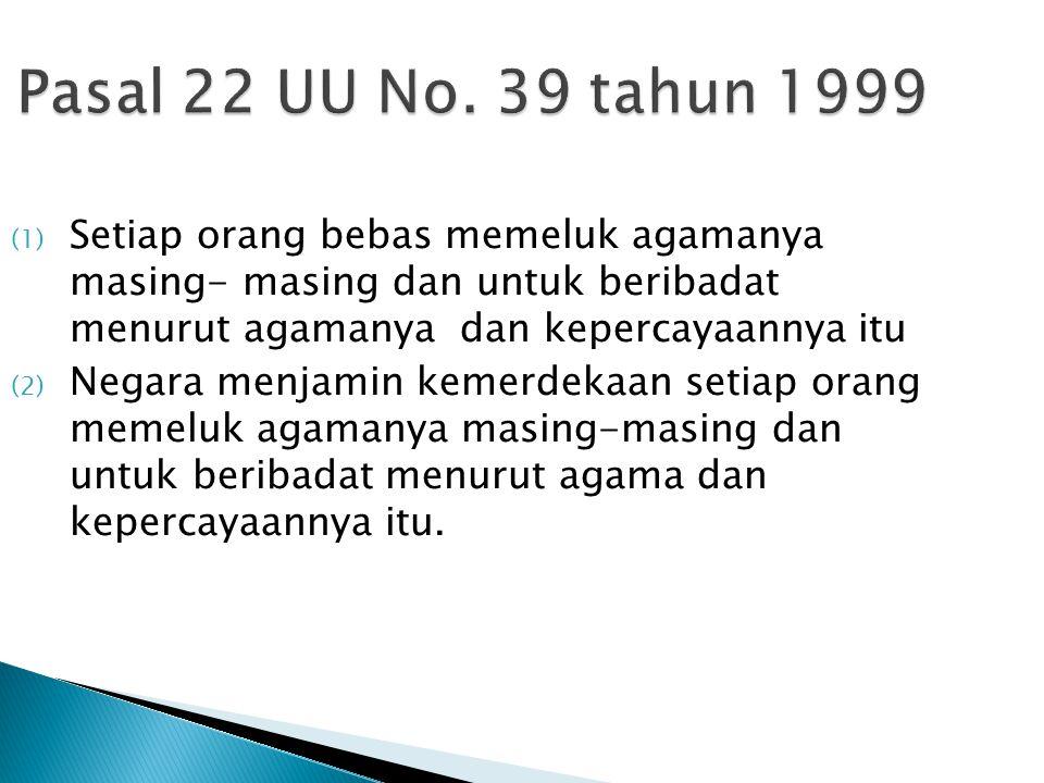 Pasal 22 UU No. 39 tahun 1999 Setiap orang bebas memeluk agamanya masing- masing dan untuk beribadat menurut agamanya dan kepercayaannya itu.