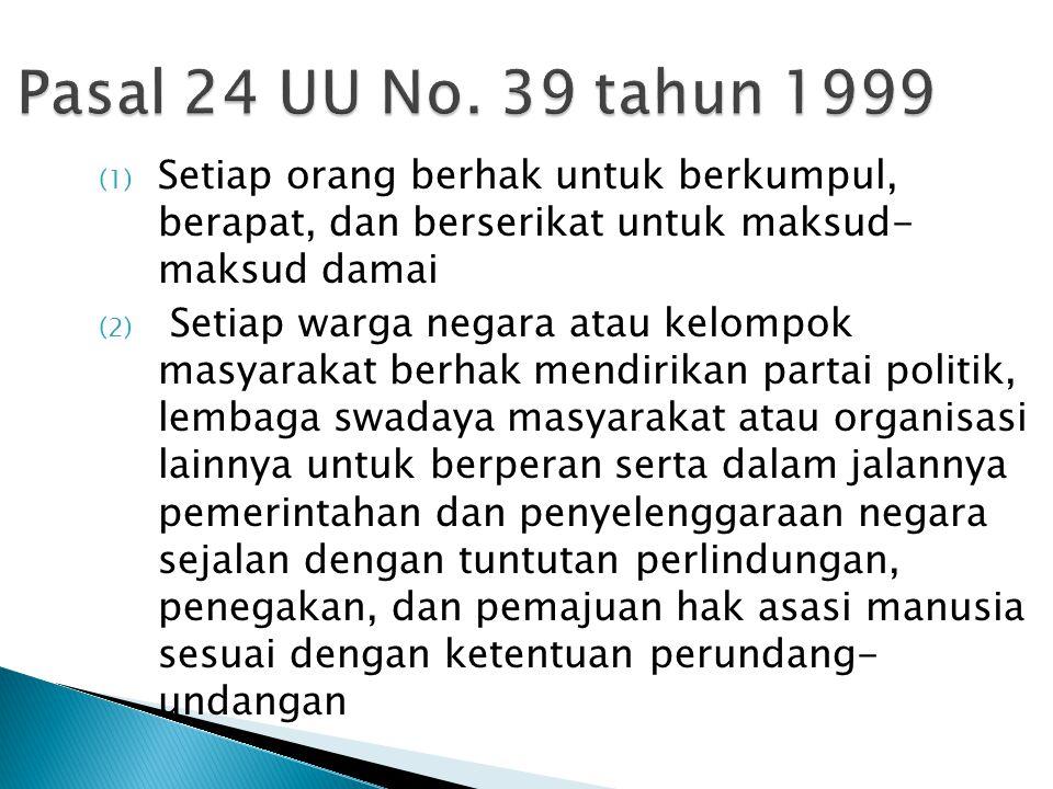 Pasal 24 UU No. 39 tahun 1999 Setiap orang berhak untuk berkumpul, berapat, dan berserikat untuk maksud- maksud damai.
