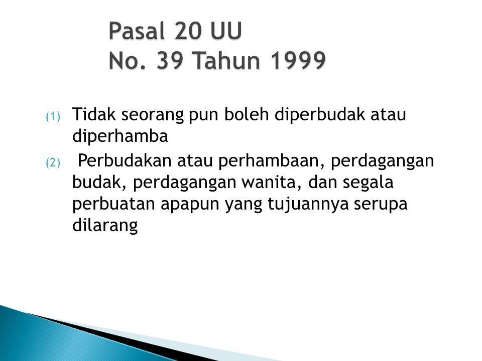 Pasal 20 UU No. 39 Tahun 1999 Tidak seorang pun boleh diperbudak atau diperhamba.