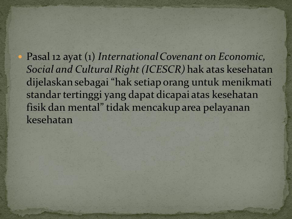 Pasal 12 ayat (1) International Covenant on Economic, Social and Cultural Right (ICESCR) hak atas kesehatan dijelaskan sebagai hak setiap orang untuk menikmati standar tertinggi yang dapat dicapai atas kesehatan fisik dan mental tidak mencakup area pelayanan kesehatan