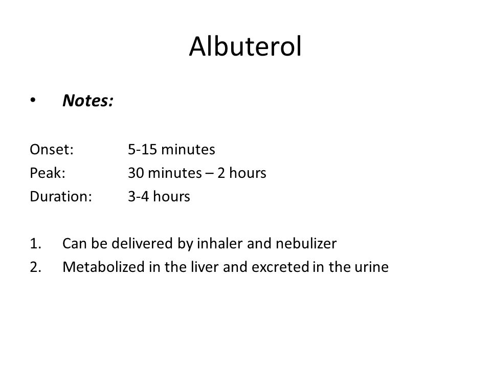 Albuterol Notes: Onset: 5-15 minutes Peak: 30 minutes – 2 hours