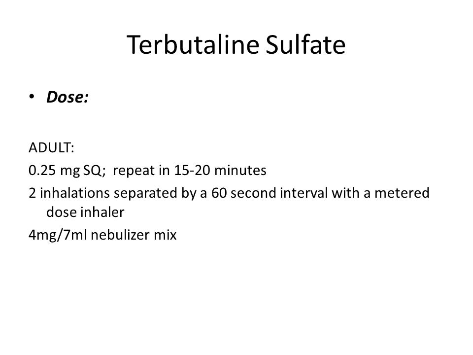 Terbutaline Sulfate Dose: ADULT: 0.25 mg SQ; repeat in 15-20 minutes