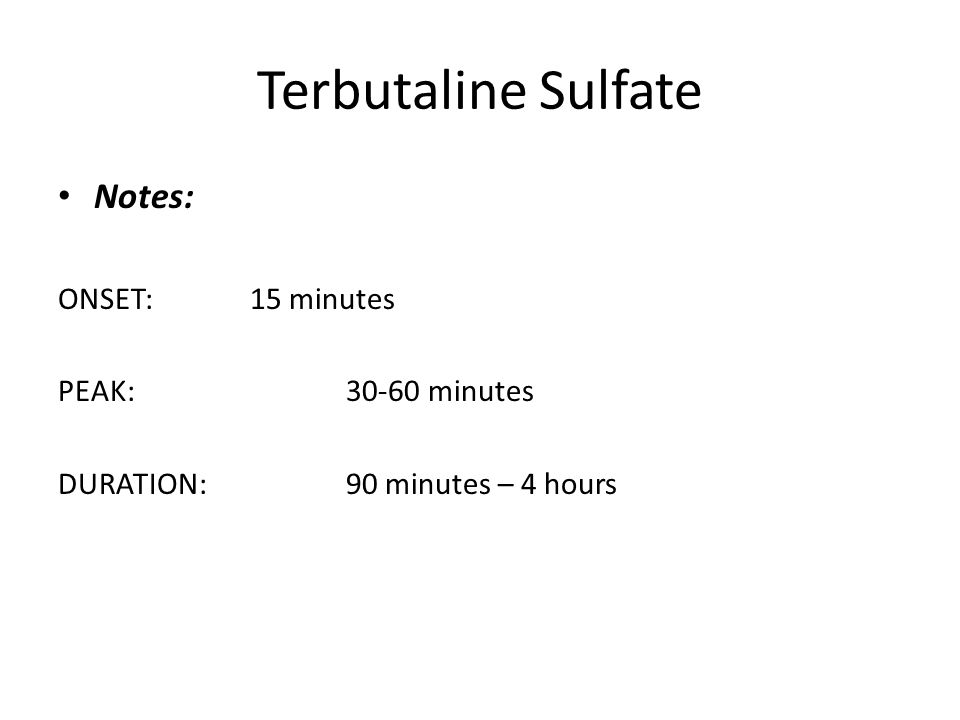 Terbutaline Sulfate Notes: ONSET: 15 minutes PEAK: 30-60 minutes
