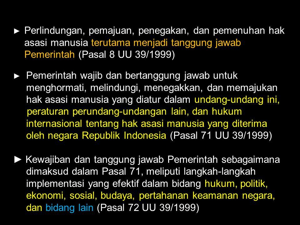 ► Perlindungan, pemajuan, penegakan, dan pemenuhan hak asasi manusia terutama menjadi tanggung jawab Pemerintah (Pasal 8 UU 39/1999)