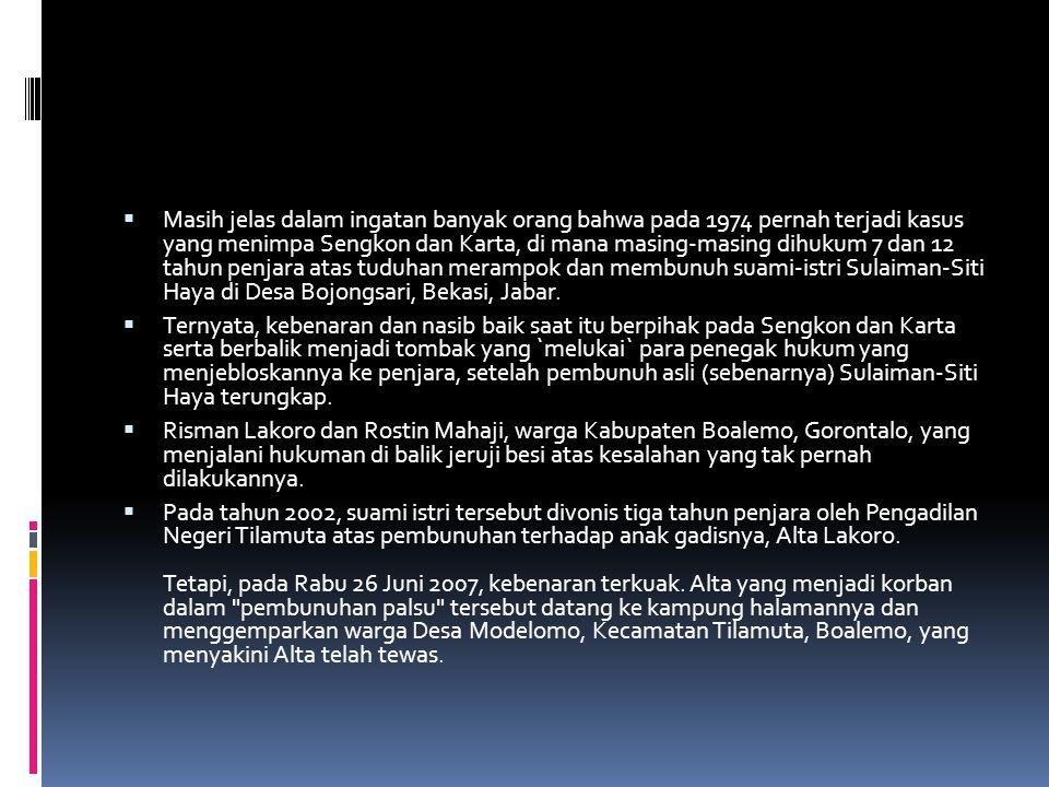 Masih jelas dalam ingatan banyak orang bahwa pada 1974 pernah terjadi kasus yang menimpa Sengkon dan Karta, di mana masing-masing dihukum 7 dan 12 tahun penjara atas tuduhan merampok dan membunuh suami-istri Sulaiman-Siti Haya di Desa Bojongsari, Bekasi, Jabar.