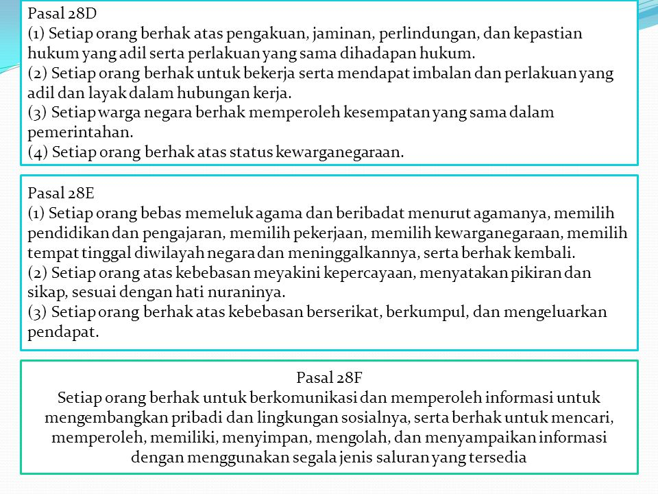 Pasal 28D (1) Setiap orang berhak atas pengakuan, jaminan, perlindungan, dan kepastian hukum yang adil serta perlakuan yang sama dihadapan hukum. (2) Setiap orang berhak untuk bekerja serta mendapat imbalan dan perlakuan yang adil dan layak dalam hubungan kerja. (3) Setiap warga negara berhak memperoleh kesempatan yang sama dalam pemerintahan.