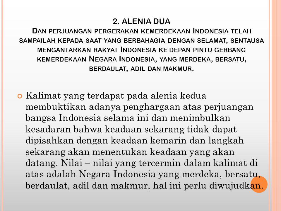 2. ALENIA DUA Dan perjuangan pergerakan kemerdekaan Indonesia telah sampailah kepada saat yang berbahagia dengan selamat, sentausa mengantarkan rakyat Indonesia ke depan pintu gerbang kemerdekaan Negara Indonesia, yang merdeka, bersatu, berdaulat, adil dan makmur.