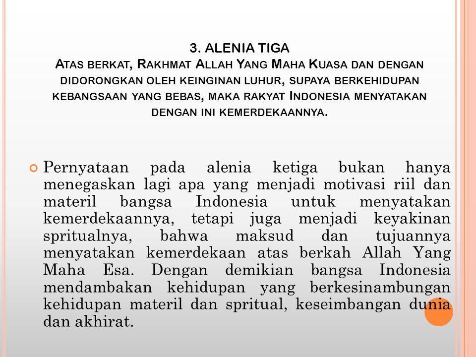 3. ALENIA TIGA Atas berkat, Rakhmat Allah Yang Maha Kuasa dan dengan didorongkan oleh keinginan luhur, supaya berkehidupan kebangsaan yang bebas, maka rakyat Indonesia menyatakan dengan ini kemerdekaannya.