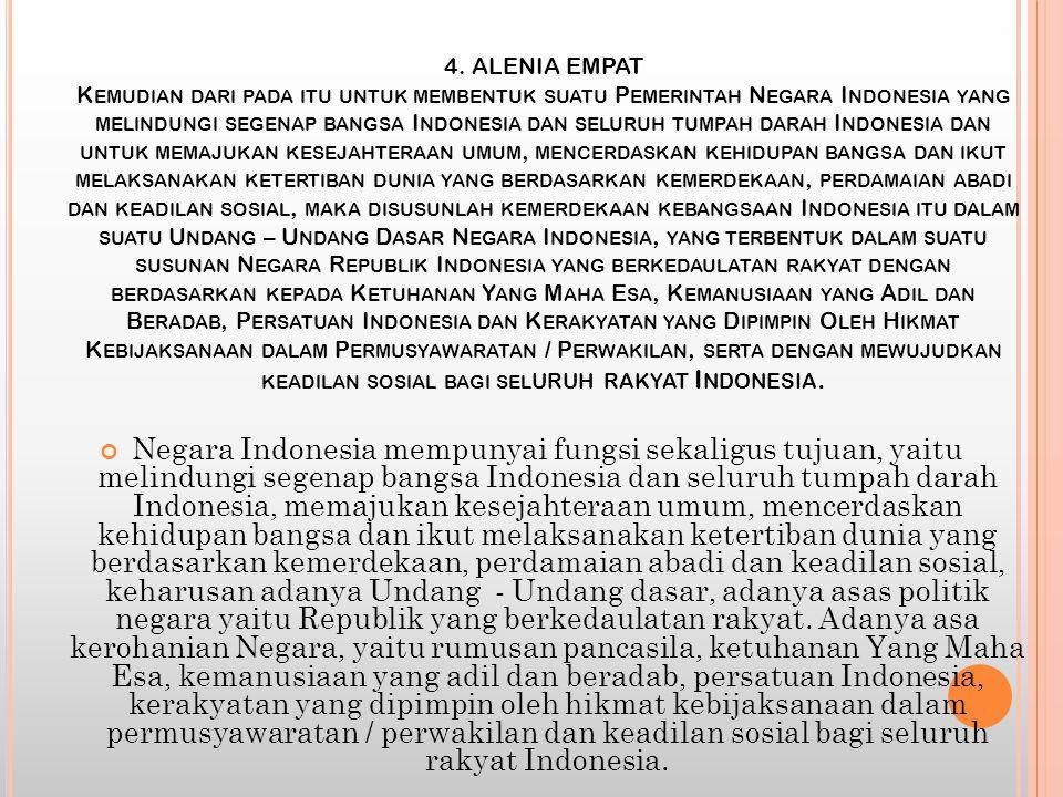 4. ALENIA EMPAT Kemudian dari pada itu untuk membentuk suatu Pemerintah Negara Indonesia yang melindungi segenap bangsa Indonesia dan seluruh tumpah darah Indonesia dan untuk memajukan kesejahteraan umum, mencerdaskan kehidupan bangsa dan ikut melaksanakan ketertiban dunia yang berdasarkan kemerdekaan, perdamaian abadi dan keadilan sosial, maka disusunlah kemerdekaan kebangsaan Indonesia itu dalam suatu Undang – Undang Dasar Negara Indonesia, yang terbentuk dalam suatu susunan Negara Republik Indonesia yang berkedaulatan rakyat dengan berdasarkan kepada Ketuhanan Yang Maha Esa, Kemanusiaan yang Adil dan Beradab, Persatuan Indonesia dan Kerakyatan yang Dipimpin Oleh Hikmat Kebijaksanaan dalam Permusyawaratan / Perwakilan, serta dengan mewujudkan keadilan sosial bagi seluruh rakyat Indonesia.