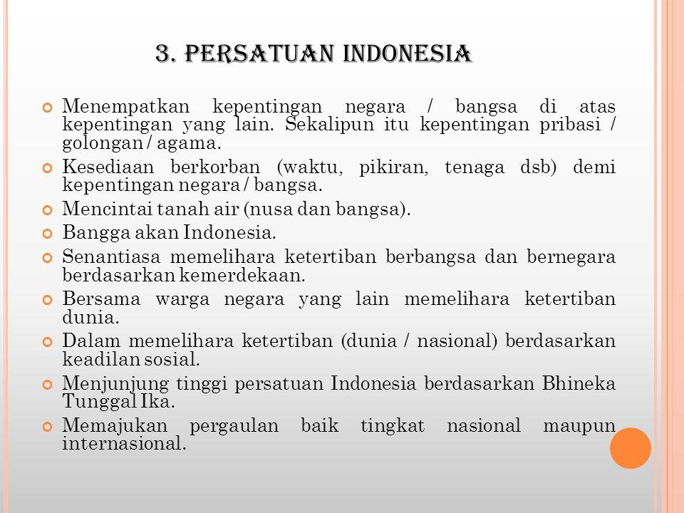 3. PERSATUAN INDONESIA Menempatkan kepentingan negara / bangsa di atas kepentingan yang lain. Sekalipun itu kepentingan pribasi / golongan / agama.