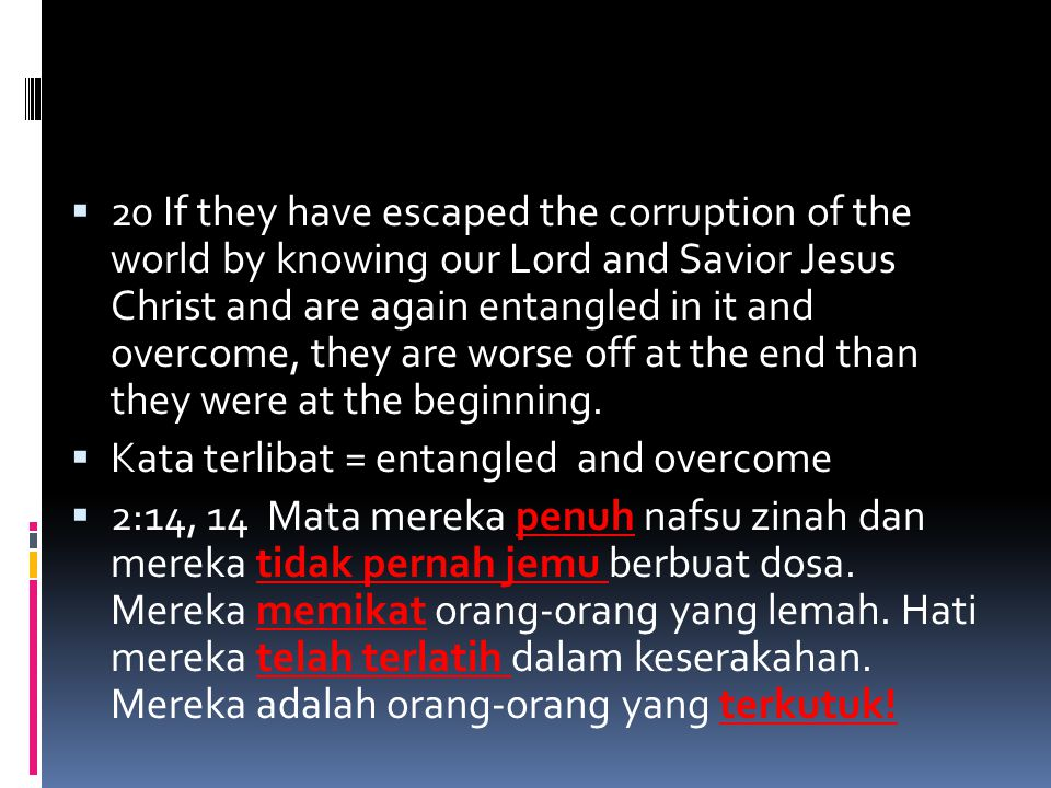 20 If they have escaped the corruption of the world by knowing our Lord and Savior Jesus Christ and are again entangled in it and overcome, they are worse off at the end than they were at the beginning.