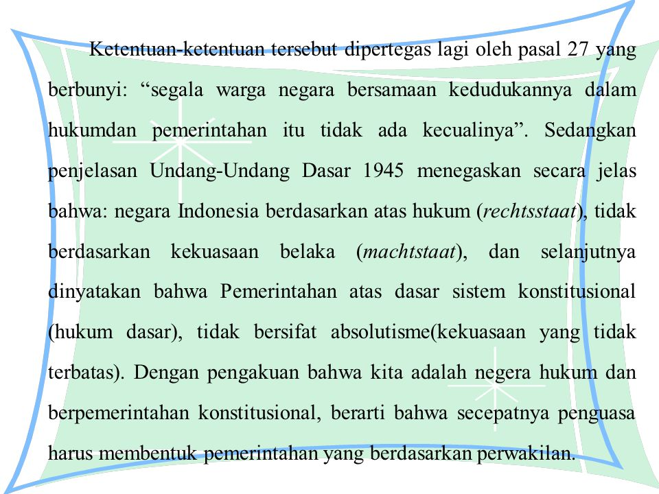 Ketentuan-ketentuan tersebut dipertegas lagi oleh pasal 27 yang berbunyi: segala warga negara bersamaan kedudukannya dalam hukumdan pemerintahan itu tidak ada kecualinya .