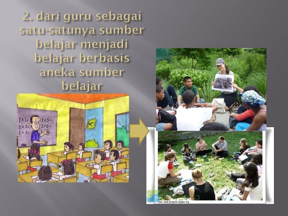 2. dari guru sebagai satu-satunya sumber belajar menjadi belajar berbasis aneka sumber belajar