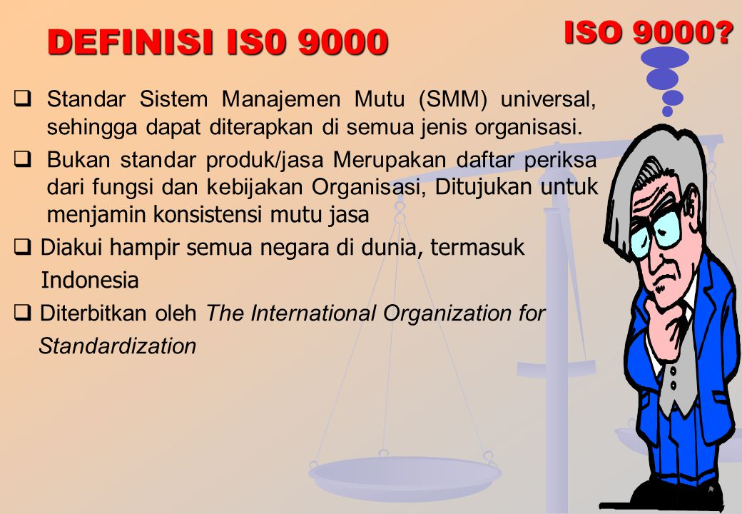 ISO 9000 DEFINISI IS0 9000. Standar Sistem Manajemen Mutu (SMM) universal, sehingga dapat diterapkan di semua jenis organisasi.