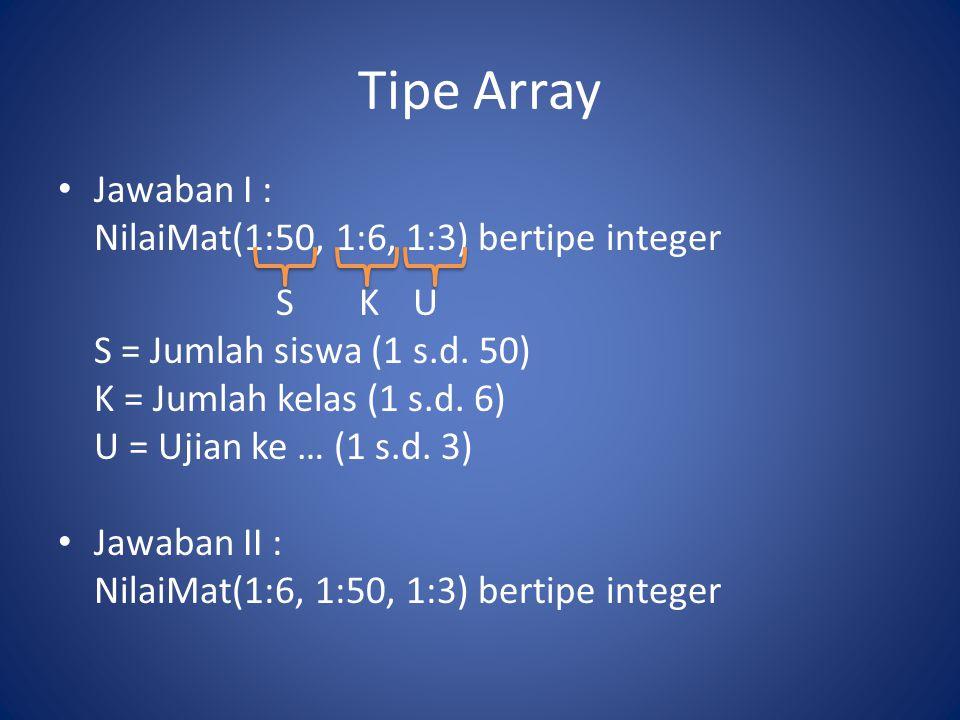 Tipe Array Jawaban I : NilaiMat(1:50, 1:6, 1:3) bertipe integer S K U