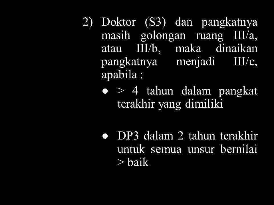 2) Doktor (S3) dan pangkatnya masih golongan ruang III/a, atau III/b, maka dinaikan pangkatnya menjadi III/c, apabila : ● > 4 tahun dalam pangkat terakhir yang dimiliki ● DP3 dalam 2 tahun terakhir untuk semua unsur bernilai > baik
