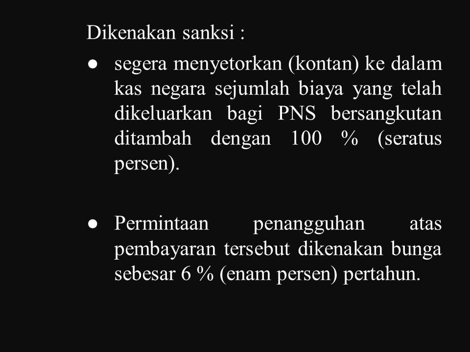 Dikenakan sanksi : ● segera menyetorkan (kontan) ke dalam kas negara sejumlah biaya yang telah dikeluarkan bagi PNS bersangkutan ditambah dengan 100 % (seratus persen).