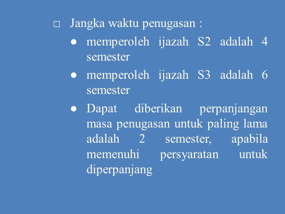 □ Jangka waktu penugasan : ● memperoleh ijazah S2 adalah 4 semester ● memperoleh ijazah S3 adalah 6 semester ● Dapat diberikan perpanjangan masa penugasan untuk paling lama adalah 2 semester, apabila memenuhi persyaratan untuk diperpanjang